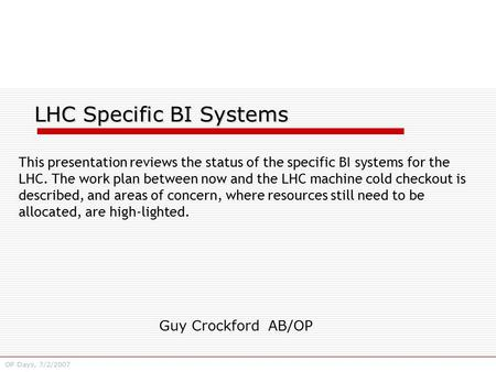 Guy Crockford AB/OP OP Days, 7/2/2007 LHC Specific BI Systems This presentation reviews the status of the specific BI systems for the LHC. The work plan.