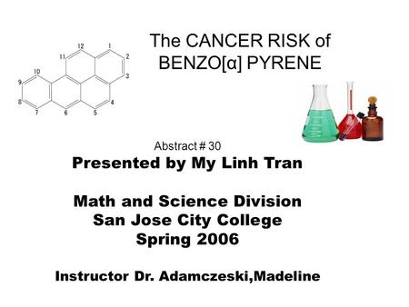 The CANCER RISK of BENZO[α] PYRENE Abstract # 30 Presented by My Linh Tran Math and Science Division San Jose City College Spring 2006 Instructor Dr. Adamczeski,Madeline.