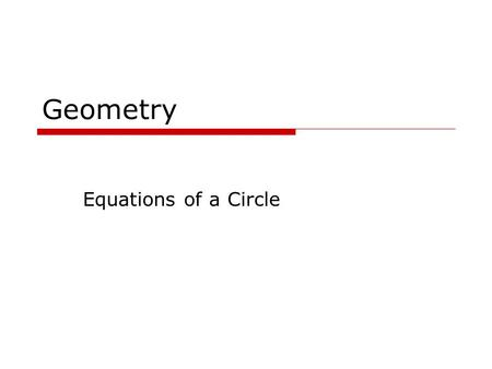 Geometry Equations of a Circle 8/17/2015 Goals  Write the equation of a circle.  Use the equation of a circle to graph the circle on the coordinate.