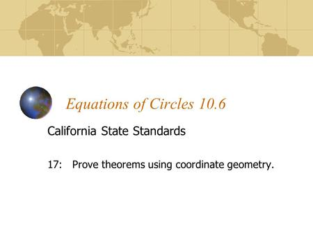 Equations of Circles 10.6 California State Standards 17: Prove theorems using coordinate geometry.