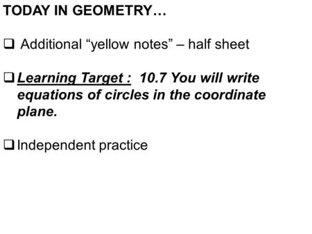 "TODAY IN GEOMETRY…  Additional ""yellow notes"" – half sheet  Learning Target : 10.7 You will write equations of circles in the coordinate plane.  Independent."