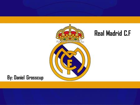 Real Madrid C.F By: Daniel Grosscup. Why Real Madrid? O My Grandfather introduced the team to me at a Young age and it has been important to me since.
