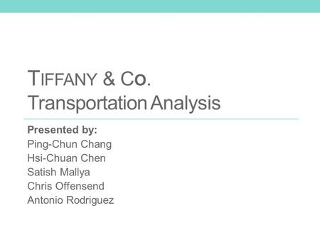 T IFFANY & C O. Transportation Analysis Presented by: Ping-Chun Chang Hsi-Chuan Chen Satish Mallya Chris Offensend Antonio Rodriguez.