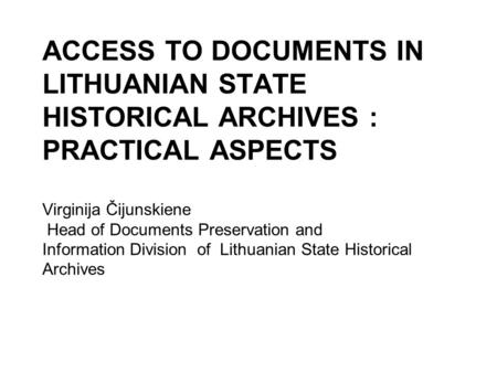 ACCESS TO DOCUMENTS IN LITHUANIAN STATE HISTORICAL ARCHIVES : PRACTICAL ASPECTS Virginija Čijunskiene Head of Documents Preservation and Information Division.