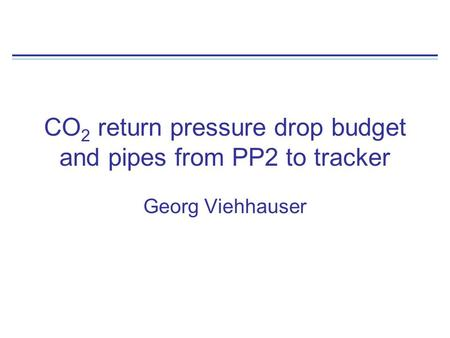 CO 2 return pressure drop budget and pipes from PP2 to tracker Georg Viehhauser.