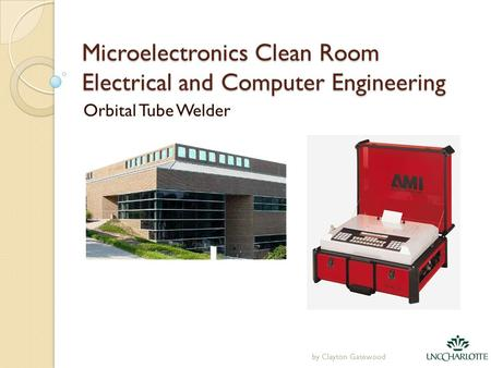 Microelectronics Clean Room Electrical and Computer Engineering Orbital Tube Welder by Clayton Gatewood.