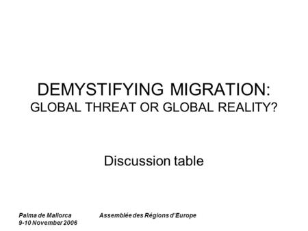 Palma de Mallorca 9-10 November 2006 Assemblée des Régions d'Europe DEMYSTIFYING MIGRATION: GLOBAL THREAT OR GLOBAL REALITY? Discussion table.