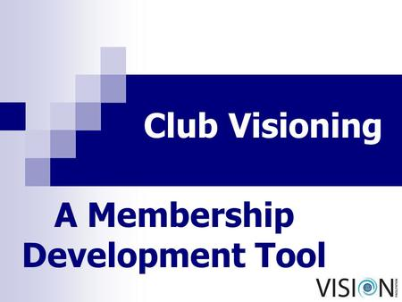Club Visioning A Membership Development Tool. © International Vision Facilitation Committee 2 Go to the people. Live among the people Learn from them.