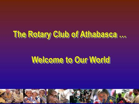 The Rotary Club of Athabasca … Welcome to Our World Welcome to Our World The Rotary Club of Athabasca … Welcome to Our World Welcome to Our World.