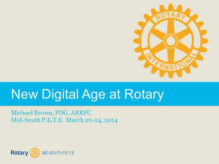 MID-SOUTH P.E.T.S. New Digital Age at Rotary Michael Brown, PDG, ARRFC Mid-South P.E.T.S. March 20-24, 2014.