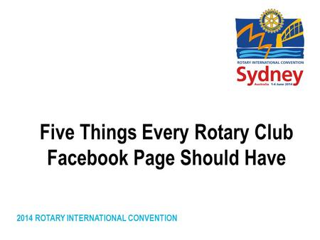 2014 ROTARY INTERNATIONAL CONVENTION Five Things Every Rotary Club Facebook Page Should Have.