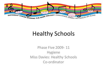 Healthy Schools Phase Five 2009- 11 Hygiene Miss Davies: Healthy Schools Co-ordinator.