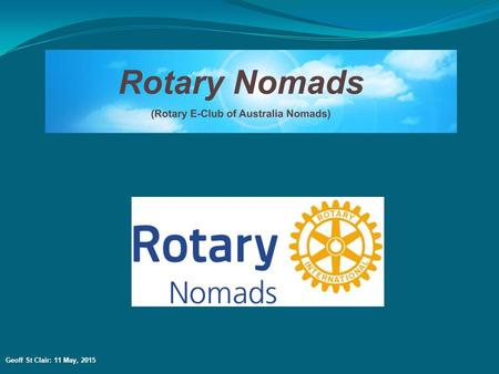 Geoff St Clair: 11 May, 2015. WHAT DO THE ROTARY NOMADS DO? Apart from the normal aspects of membership of any Rotary Club/E-Club, the special focus of.