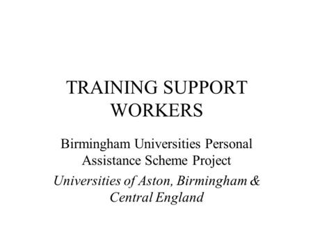 TRAINING SUPPORT WORKERS Birmingham Universities Personal Assistance Scheme Project Universities of Aston, Birmingham & Central England.