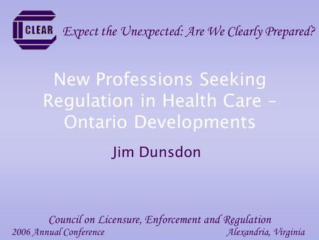 New Professions Seeking Regulation in Health Care – Ontario Developments Jim Dunsdon 2006 Annual ConferenceAlexandria, Virginia Council on Licensure, Enforcement.