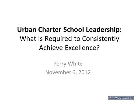 Urban Charter School Leadership: What Is Required to Consistently Achieve Excellence? Perry White November 6, 2012.