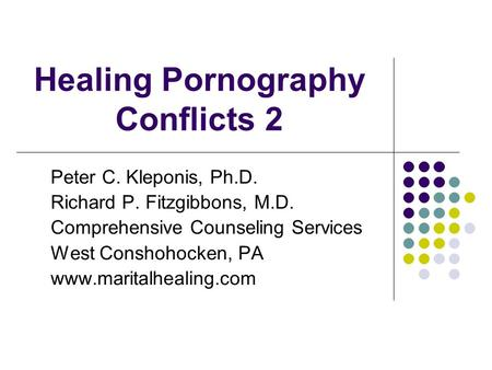 Healing Pornography Conflicts 2 Peter C. Kleponis, Ph.D. Richard P. Fitzgibbons, M.D. Comprehensive Counseling Services West Conshohocken, PA www.maritalhealing.com.