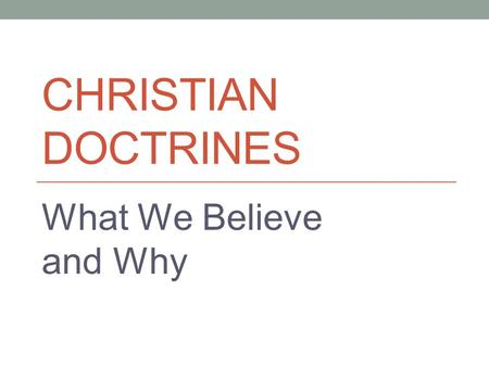 CHRISTIAN DOCTRINES What We Believe and Why. Theological Terminology Theology proper = study of God Christology = study of Jesus Christ Pneumatology =