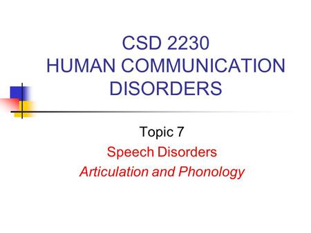 CSD 2230 HUMAN COMMUNICATION DISORDERS Topic 7 Speech Disorders Articulation and Phonology.