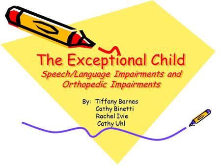 The Exceptional Child Speech/Language Impairments and Orthopedic Impairments By: Tiffany Barnes Cathy Binetti Cathy Binetti Rachel Ivie Rachel Ivie Cathy.