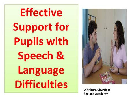 Effective Support for Pupils with Speech & Language Difficulties Effective Support for Pupils with Speech & Language Difficulties Whitburn Church of England.