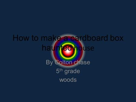 How to make a cardboard box haunted house By Colton chase 5 th grade woods.
