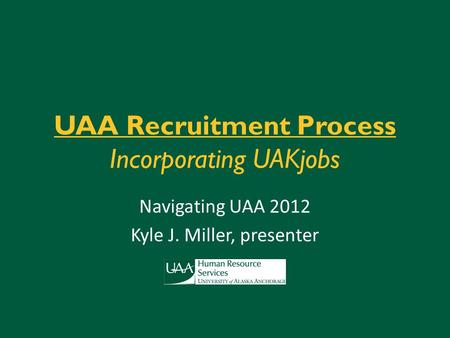 UAA Recruitment Process Incorporating UAKjobs Navigating UAA 2012 Kyle J. Miller, presenter.