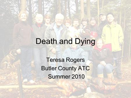 Death and Dying Teresa Rogers Butler County ATC Summer 2010 Summer 2010.