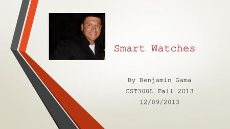 Smart Watches By Benjamin Gama CST300L Fall 2013 12/09/2013.