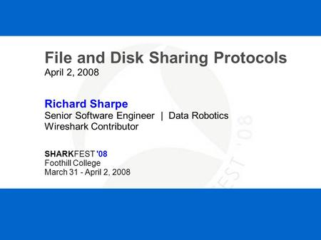 SHARKFEST '08 | Foothill College | March 31 - April 2, 2008 File and Disk Sharing Protocols April 2, 2008 Richard Sharpe Senior Software Engineer | Data.