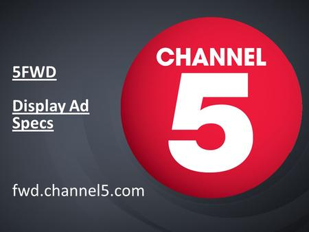 5FWD Display Ad Specs fwd.channel5.com. Channel5.com Display ads summary Ad-formats not currently available - Overlays - Pushdown Superheader - Firefly.