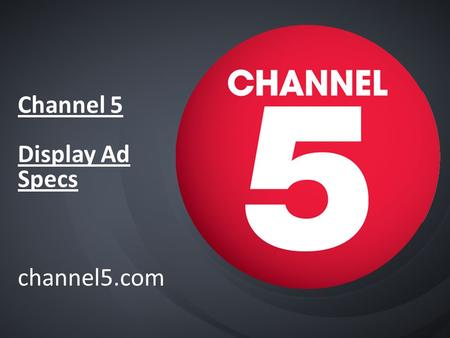 Channel 5 Display Ad Specs channel5.com. Channel5.com Display ads summary Ad-formats not currently available Channel 5 - Overlays - Firefly formats -