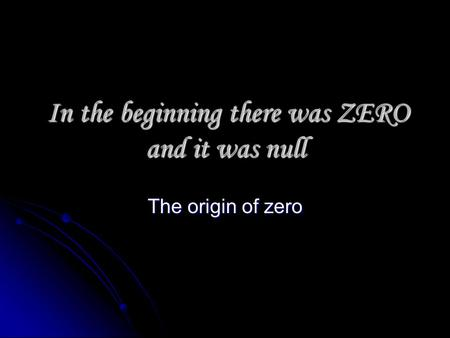 In the beginning there was ZERO and it was null In the beginning there was ZERO and it was null The origin of zero.