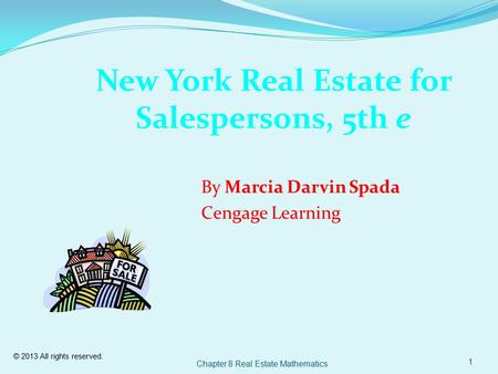 © 2013 All rights reserved. Chapter 8 Real Estate Mathematics 1 New York Real Estate for Salespersons, 5th e By Marcia Darvin Spada Cengage Learning.