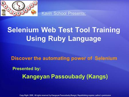 Selenium Web Test Tool Training Using Ruby Language Discover the automating power of Selenium Kavin School Kavin School Presents: Presented by: Kangeyan.