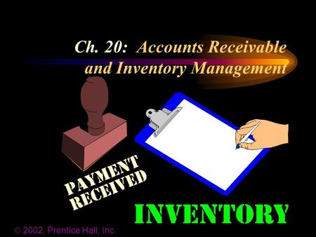 Ch. 20: Accounts Receivable and Inventory Management  2002, Prentice Hall, Inc.