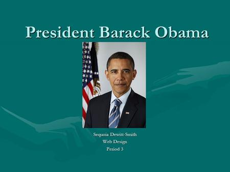 President Barack Obama Sequoia Dewitt-Smith Web Design Period 3.