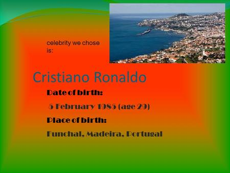 Cristiano Ronaldo Date of birth: 5 February 1985 (age 29) Place of birth: Funchal, Madeira, Portugal celebrity we chose is: