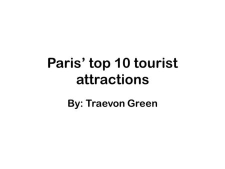 Paris' top 10 tourist attractions By: Traevon Green.
