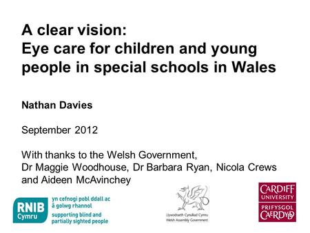 A clear vision: Eye care for children and young people in special schools in Wales Nathan Davies September 2012 With thanks to the Welsh Government, Dr.