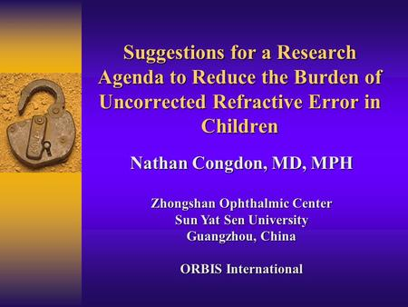 Suggestions for a Research Agenda to Reduce the Burden of Uncorrected Refractive Error in Children Nathan Congdon, MD, MPH Zhongshan Ophthalmic Center.