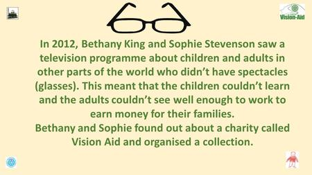 In 2012, Bethany King and Sophie Stevenson saw a television programme about children and adults in other parts of the world who didn't have spectacles.