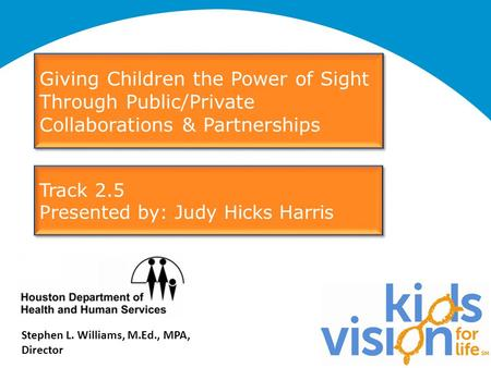 Stephen L. Williams, M.Ed., MPA, Director Giving Children the Power of Sight Through Public/Private Collaborations & Partnerships Track 2.5 Presented by: