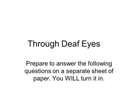 Through Deaf Eyes Prepare to answer the following questions on a separate sheet of paper. You WILL turn it in.