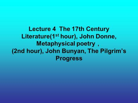 Lecture 4 The 17th Century Literature(1 st hour), John Donne, Metaphysical poetry , (2nd hour), John Bunyan, The Pilgrim's Progress.