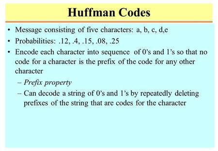 Huffman Codes Message consisting of five characters: a, b, c, d,e Probabilities:.12,.4,.15,.08,.25 Encode each character into sequence of 0 ' s and 1 '