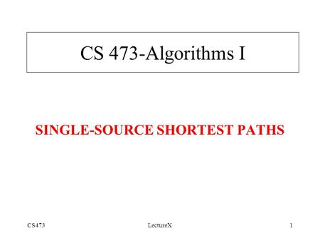 CS473LectureX1 SINGLE-SOURCE SHORTEST PATHS CS 473-Algorithms I.