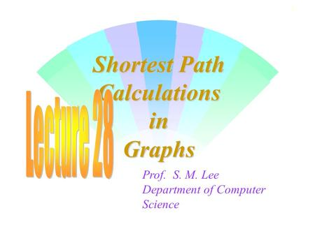 1 Shortest Path Calculations in Graphs Prof. S. M. Lee Department of Computer Science.