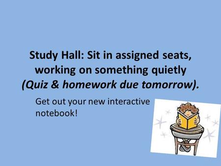 Study Hall: Sit in assigned seats, working on something quietly (Quiz & homework due tomorrow). Get out your new interactive notebook!
