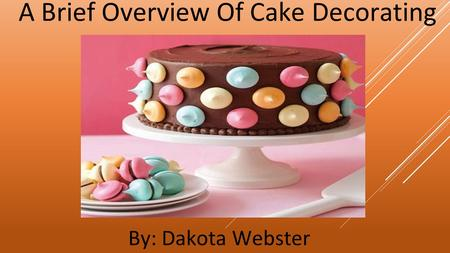 A Brief Overview Of Cake Decorating By: Dakota Webster.